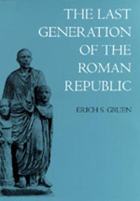 The Last Generation of the Roman Republic by Erich S Gruen