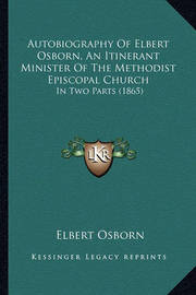 Autobiography of Elbert Osborn, an Itinerant Minister of the Methodist Episcopal Church: In Two Parts (1865) by Elbert Osborn