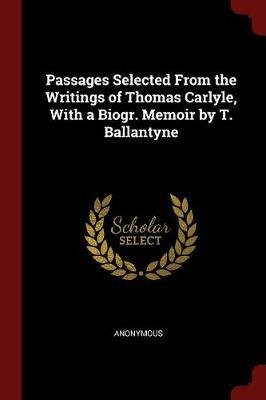 Passages Selected from the Writings of Thomas Carlyle, with a Biogr. Memoir by T. Ballantyne by * Anonymous
