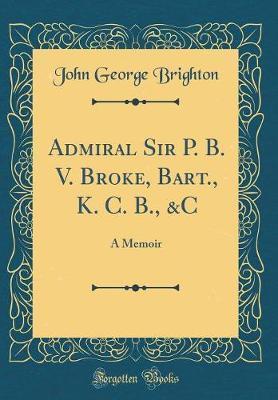 Admiral Sir P. B. V. Broke, Bart., K. C. B., &c by John George Brighton