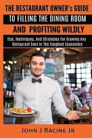 The Restaurant Owner's Guide to Filling the Dining Room and Profiting Wildly by John J Racine Jr