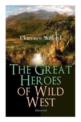 The Great Heroes of Wild West (Illustrated) by Clarence Mulford