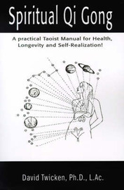 Spiritual Qi Gong: A Practical Taoist Manual for Health, Longevity and Self-Realization! by David Twicken, Ph.D. image