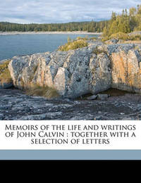 Memoirs of the Life and Writings of John Calvin: Together with a Selection of Letters by Elijah Waterman