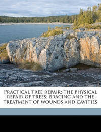 Practical Tree Repair; The Physical Repair of Trees; Bracing and the Treatment of Wounds and Cavities by Elbert Peets
