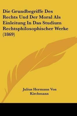 Die Grundbegriffe Des Rechts Und Der Moral ALS Einleitung in Das Studium Rechtsphilosophischer Werke (1869) by Julius Hermann von Kirchmann