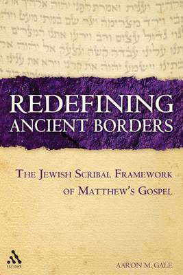 Redefining Ancient Borders: The Jewish Scribal Framework of Matthew's Gospel by Aaron M. Gale