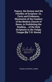 Popery, the Enemy and the Falsifier of Scripture. Or, Facts and Evidences, Illustrative of the Conduct of the Modern Church of Rome, in Prohibiting the Reading ... of the Holy Scriptures in the Vulgar Tongue [by T.H. Horne] by Thomas Hartwell Horne