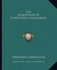 The Acquisition of Supernormal Knowledge by Hereward Carrington
