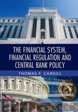 The Financial System, Financial Regulation and Central Bank Policy by Thomas F Cargill