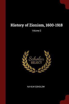 History of Zionism, 1600-1918; Volume 2 by Nahum Sokolow