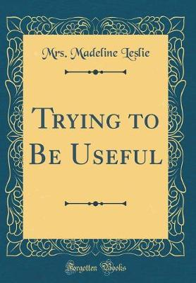 Trying to Be Useful (Classic Reprint) by Mrs Madeline Leslie