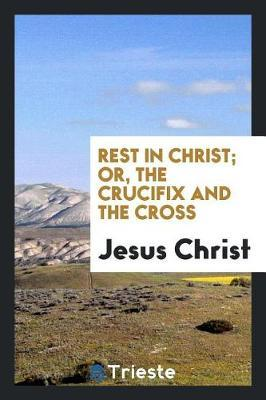 Rest in Christ; Or, the Crucifix and the Cross by Jesus Christ