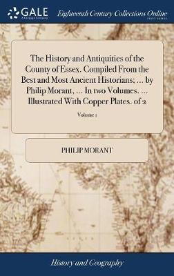 The History and Antiquities of the County of Essex. Compiled from the Best and Most Ancient Historians; ... by Philip Morant, ... in Two Volumes. ... Illustrated with Copper Plates. of 2; Volume 1 by Philip Morant