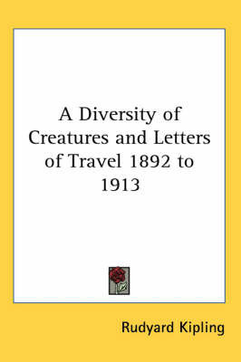 A Diversity of Creatures and Letters of Travel 1892 to 1913 by Rudyard Kipling