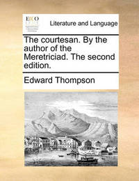 The Courtesan. by the Author of the Meretriciad. the Second Edition. by Edward Thompson