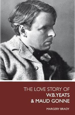 The Love Story Of W.B. Yeats & Maud Gonne by Margery Brady