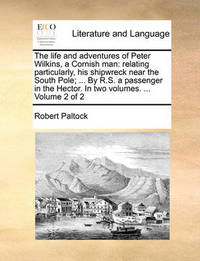 The Life and Adventures of Peter Wilkins, a Cornish Man: Relating Particularly, His Shipwreck Near the South Pole; ... by R.S. a Passenger in the Hector. in Two Volumes. ... Volume 2 of 2 by Robert Paltock