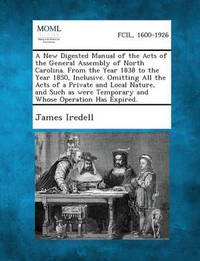 A New Digested Manual of the Acts of the General Assembly of North Carolina. from the Year 1838 to the Year 1850, Inclusive. Omitting All the Acts O by James Iredell