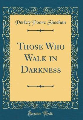 Those Who Walk in Darkness (Classic Reprint) by Perley Poore Sheehan