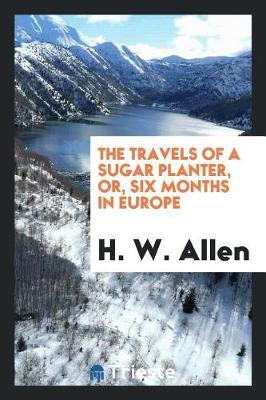 The Travels of a Sugar Planter, Or, Six Months in Europe by H.W. Allen