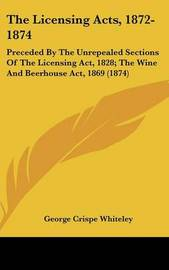The Licensing Acts, 1872-1874: Preceded by the Unrepealed Sections of the Licensing ACT, 1828; The Wine and Beerhouse ACT, 1869 (1874) by George Crispe Whiteley