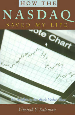 How the NASDAQ Saved My Life: An Antidote to the Stock Market Blues by Yitzhak Y. Salomon