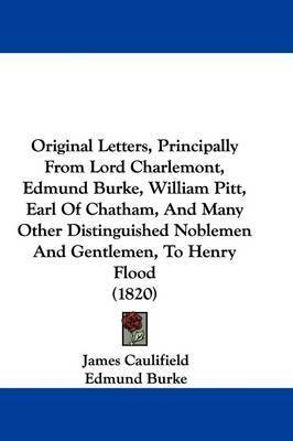Original Letters, Principally From Lord Charlemont, Edmund Burke, William Pitt, Earl Of Chatham, And Many Other Distinguished Noblemen And Gentlemen, To Henry Flood (1820) by Edmund Burke