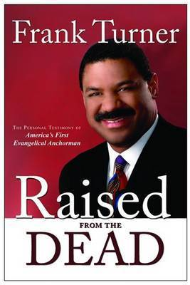 Raised from the Dead: The Personal Testimony of America's First Evangelical Anchorman by Frank Turner