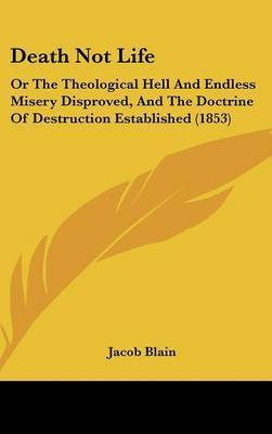 Death Not Life: Or The Theological Hell And Endless Misery Disproved, And The Doctrine Of Destruction Established (1853) by Jacob Blain