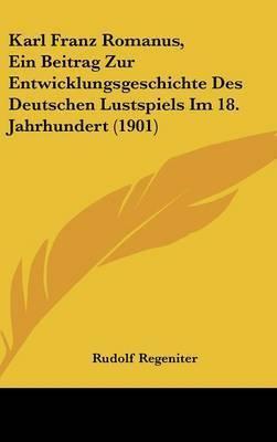 Karl Franz Romanus, Ein Beitrag Zur Entwicklungsgeschichte Des Deutschen Lustspiels Im 18. Jahrhundert (1901) by Rudolf Regeniter