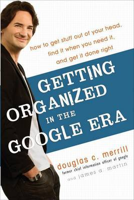 Getting Organized in the Google Era: How to Get Stuff Out of Your Head, Find it When You Need it, and Get it Done Right by Douglas C. Merrill image