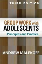 Group Work with Adolescents, Third Edition by Andrew Malekoff