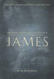 Discovering the Jewish Roots of the Letter of James by Dr Rik B Wadge