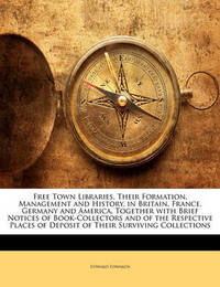 Free Town Libraries, Their Formation, Management and History, in Britain, France, Germany and America, Together with Brief Notices of Book-Collectors and of the Respective Places of Deposit of Their Surviving Collections by Edward Edwards