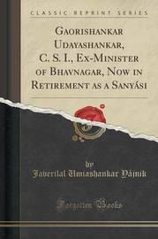 Gaorishankar Udayashankar, C. S. I., Ex-Minister of Bhavnagar, Now in Retirement as a Sanyasi (Classic Reprint) by Javerilal Umiashankar Yajnik image