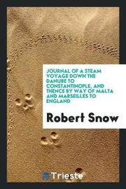 Journal of a Steam Voyage Down the Danube to Constantinople, and Thence by Way of Malta and Marseilles to England by Robert Snow