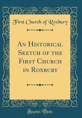 An Historical Sketch of the First Church in Roxbury (Classic Reprint) by First Church of Roxbury