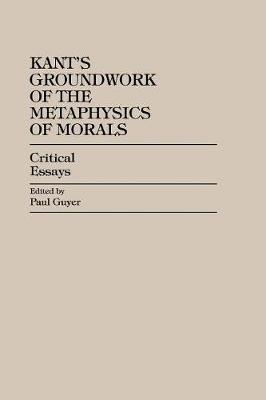 Kant's Groundwork of the Metaphysics of Morals by Paul Guyer