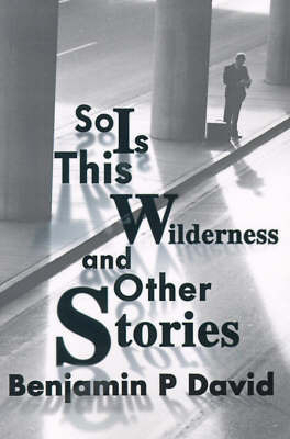 So is This Wilderness and Other Stories by Benjamin P. David