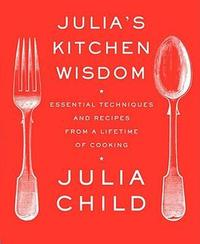 Julia's Kitchen Wisdom: Essential Techniques and Recipes from a Lifetime of Cooking by Julia Child