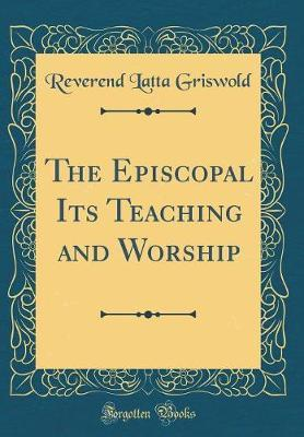 The Episcopal Its Teaching and Worship (Classic Reprint) by Reverend Latta Griswold