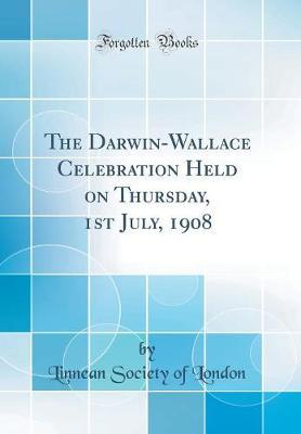 The Darwin-Wallace Celebration Held on Thursday, 1st July, 1908 (Classic Reprint) by Linnean Society of London