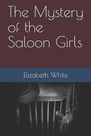 The Mystery of the Saloon Girls by Elizabeth White