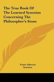 The True Book of the Learned Synesius Concerning the Philosothe True Book of the Learned Synesius Concerning the Philosopher's Stone Pher's Stone by Synesius