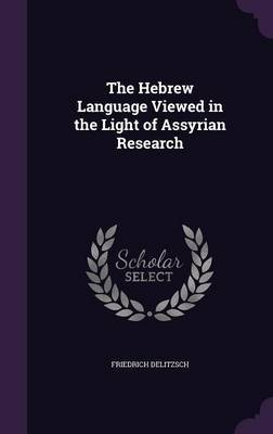 The Hebrew Language Viewed in the Light of Assyrian Research by Friedrich Delitzsch