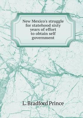 New Mexico's Struggle for Statehood Sixty Years of Effort to Obtain Self Government by L. Bradford Prince