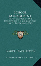 School Management: Practical Suggestions Concerning the Conduct and Life of the School (1903) by Samuel Train Dutton