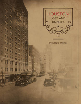 Houston Lost and Unbuilt by Steven R. Strom