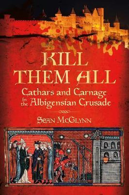 Kill Them All: Cathars and Carnage in the Albigensian Crusade by Sean McGlynn